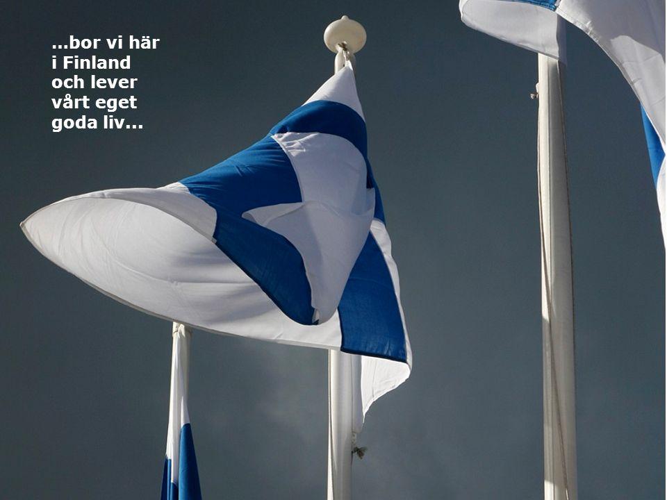 …bor vi här i Finland och lever vårt eget goda liv...