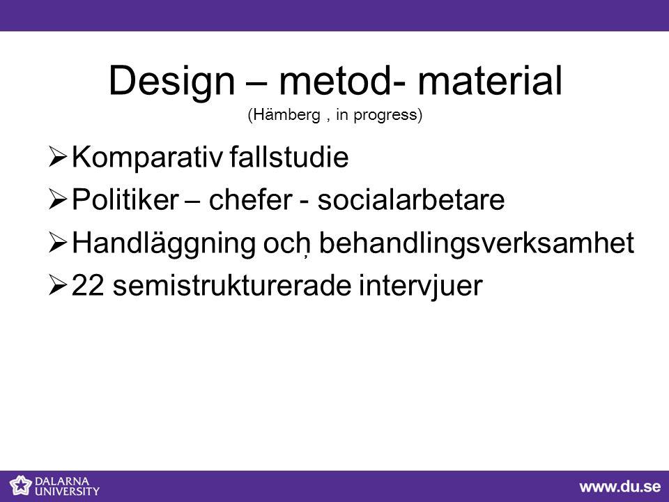 Design – metod- material (Hämberg, in progress)  Komparativ fallstudie  Politiker – chefer - socialarbetare  Handläggning och behandlingsverksamhet  22 semistrukturerade intervjuer,