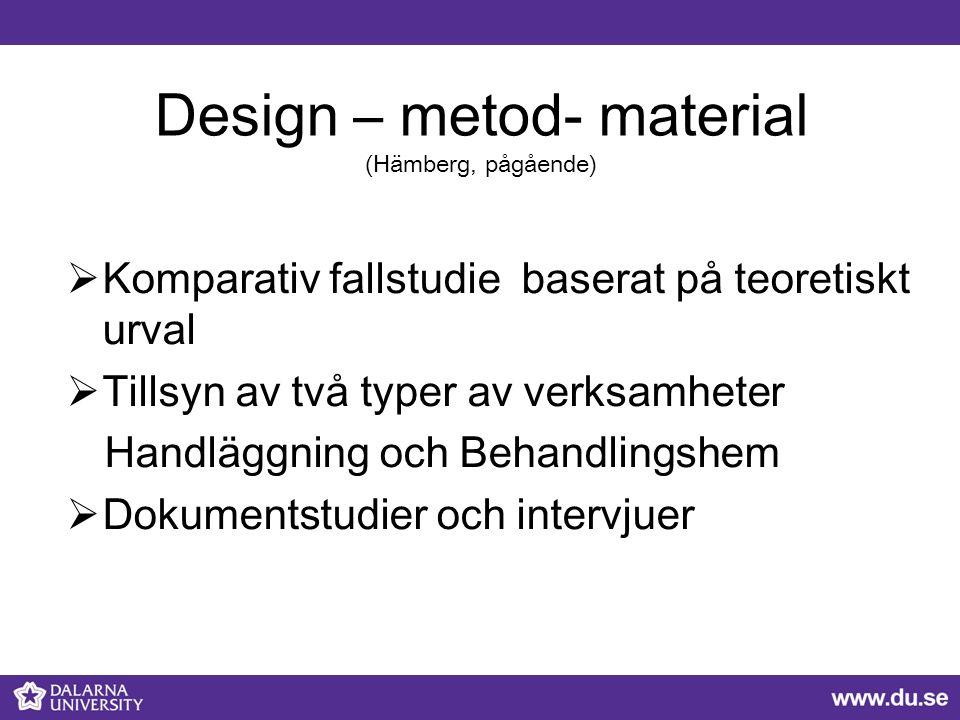Design – metod- material (Hämberg, pågående)  Komparativ fallstudie baserat på teoretiskt urval  Tillsyn av två typer av verksamheter Handläggning och Behandlingshem  Dokumentstudier och intervjuer