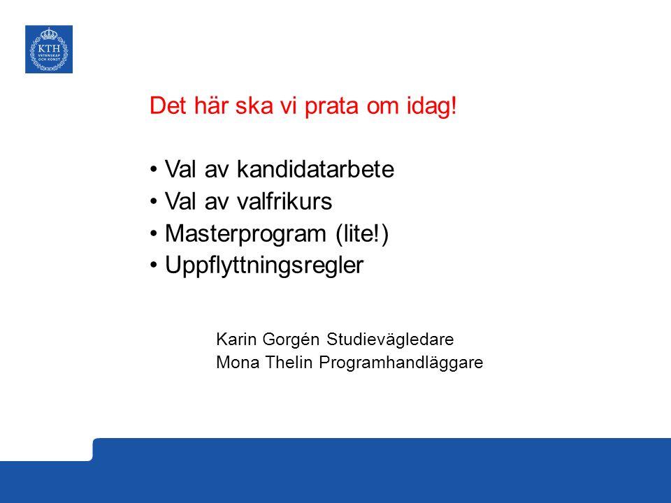 Det här ska vi prata om idag! Val av kandidatarbete Val av valfrikurs Masterprogram (lite!) Uppflyttningsregler Karin Gorgén Studievägledare Mona Thel