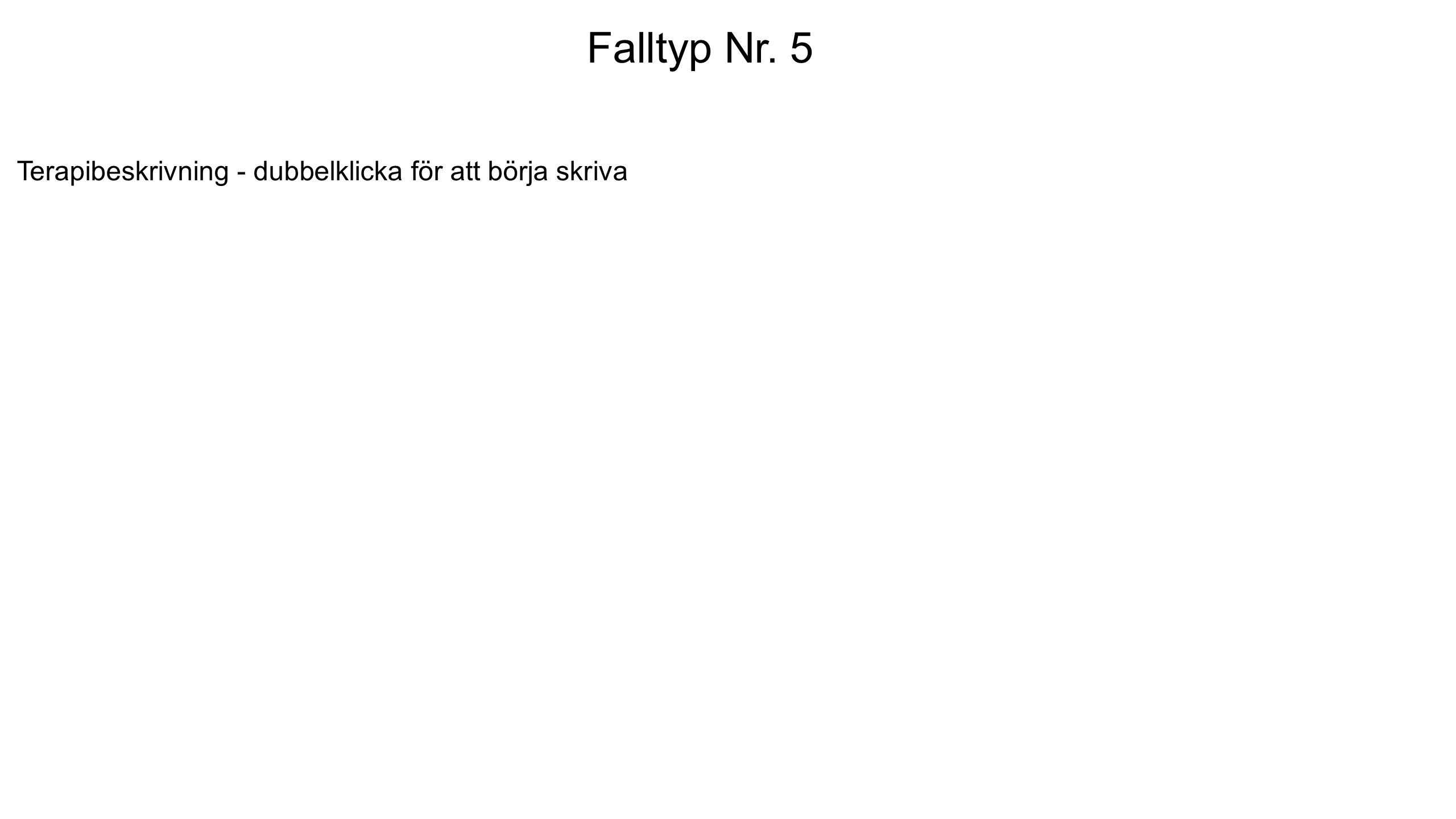 Falltyp Nr. 5 Terapibeskrivning - dubbelklicka för att börja skriva Falltyp Nr. 5