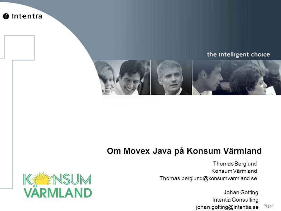 Page 1 Om Movex Java på Konsum Värmland Thomas Berglund Konsum Värmland Thomas.berglund@konsumvarmland.se Johan Gotting Intentia Consulting johan.gott