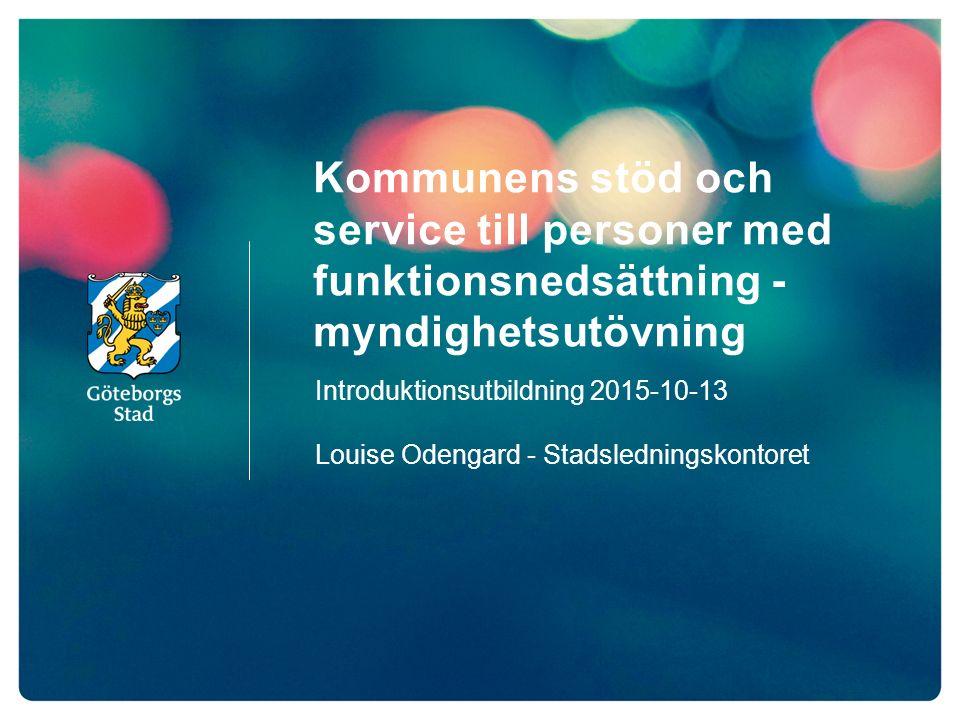 Kommunens stöd och service till personer med funktionsnedsättning - myndighetsutövning Introduktionsutbildning 2015-10-13 Louise Odengard - Stadsledningskontoret