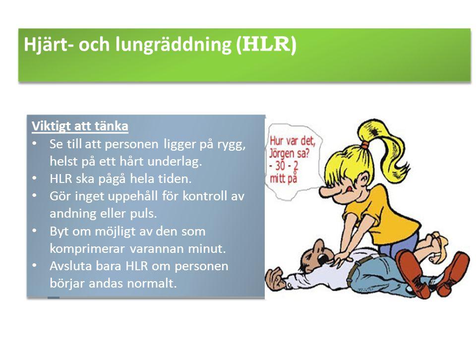 Hjärt- och lungräddning ( HLR) Viktigt att tänka Se till att personen ligger på rygg, helst på ett hårt underlag. HLR ska pågå hela tiden. Gör inget u