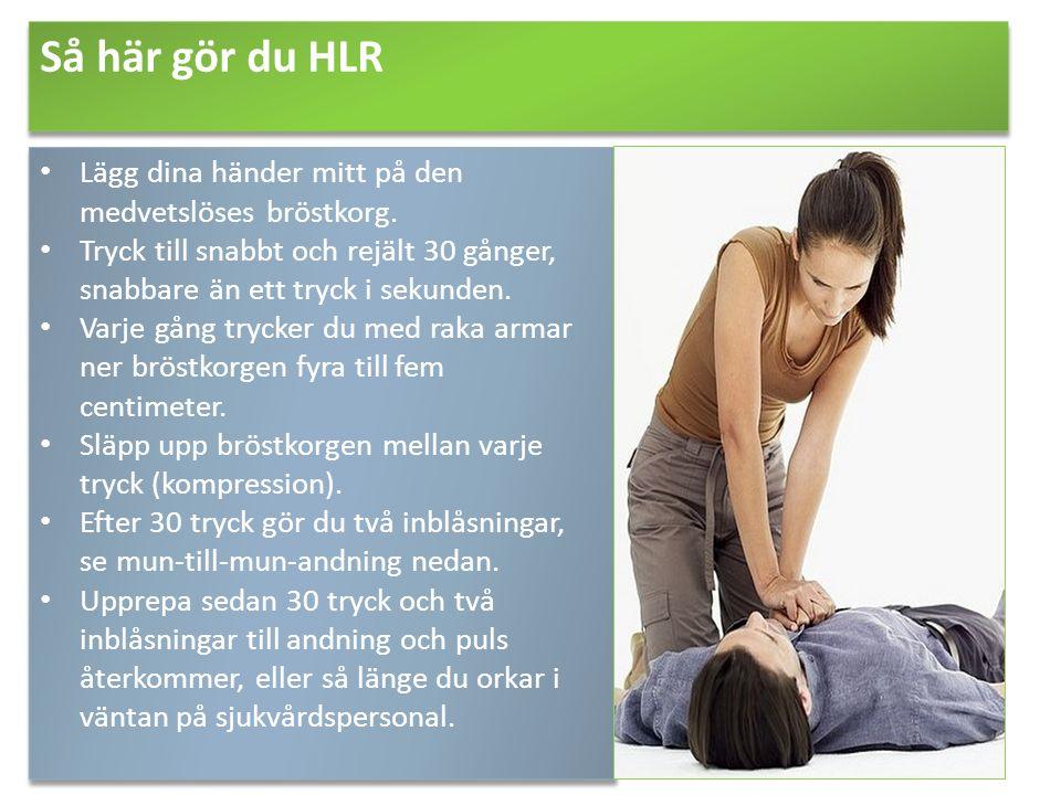 Så här gör du HLR Lägg dina händer mitt på den medvetslöses bröstkorg. Tryck till snabbt och rejält 30 gånger, snabbare än ett tryck i sekunden. Varje