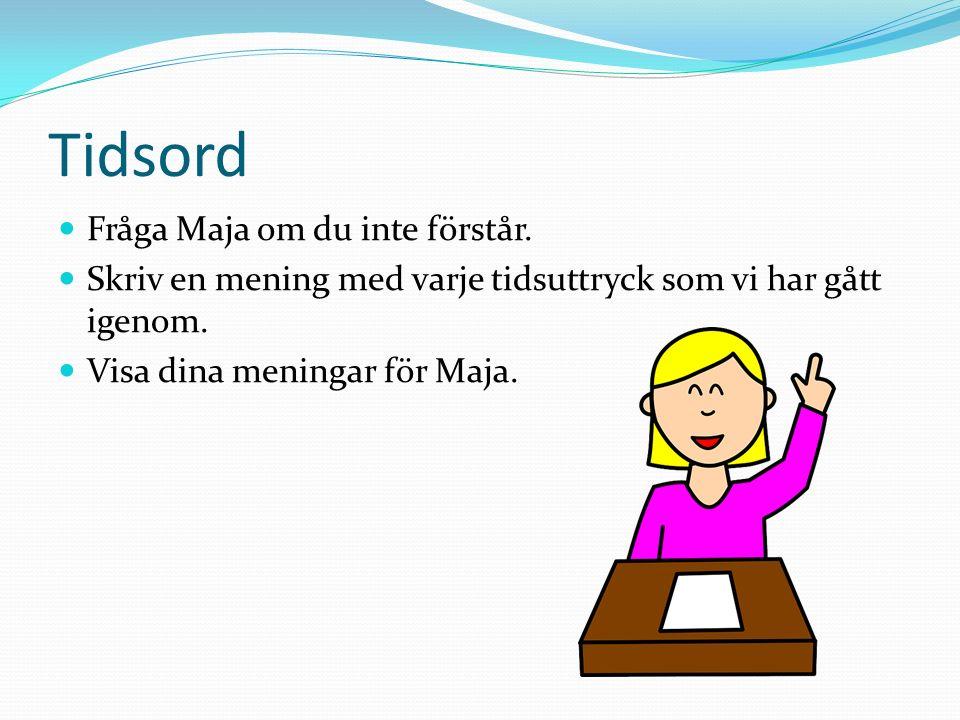 Tidsord Fråga Maja om du inte förstår. Skriv en mening med varje tidsuttryck som vi har gått igenom. Visa dina meningar för Maja.