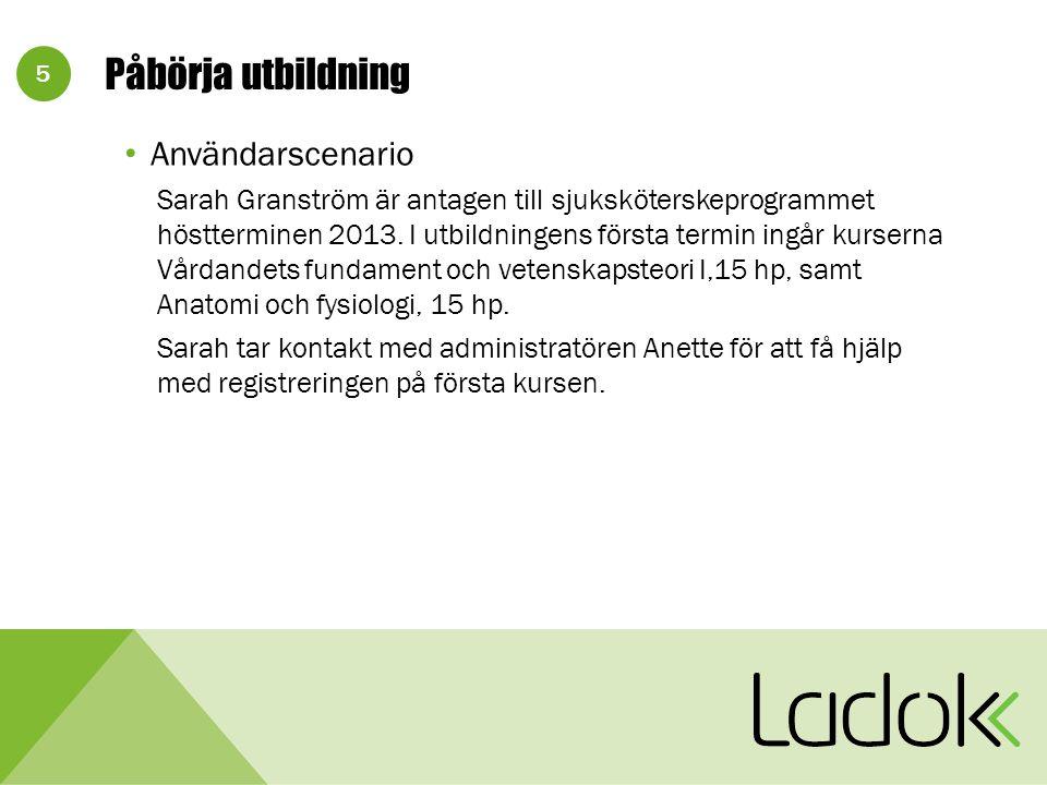 5 Påbörja utbildning Användarscenario Sarah Granström är antagen till sjuksköterskeprogrammet höstterminen 2013.