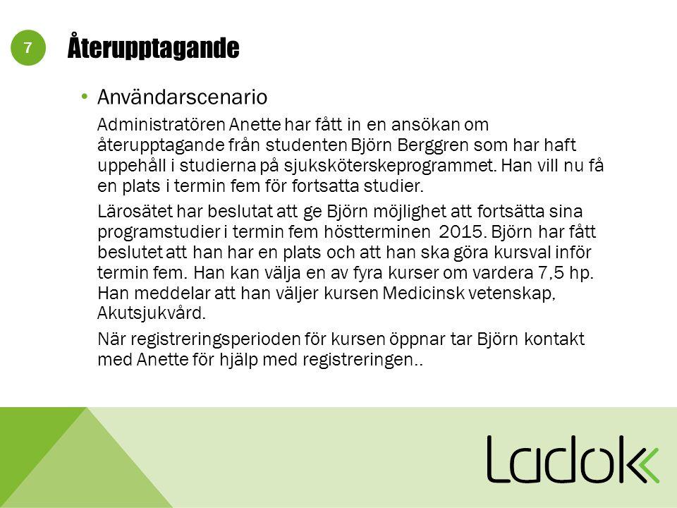 7 Återupptagande Användarscenario Administratören Anette har fått in en ansökan om återupptagande från studenten Björn Berggren som har haft uppehåll i studierna på sjuksköterskeprogrammet.