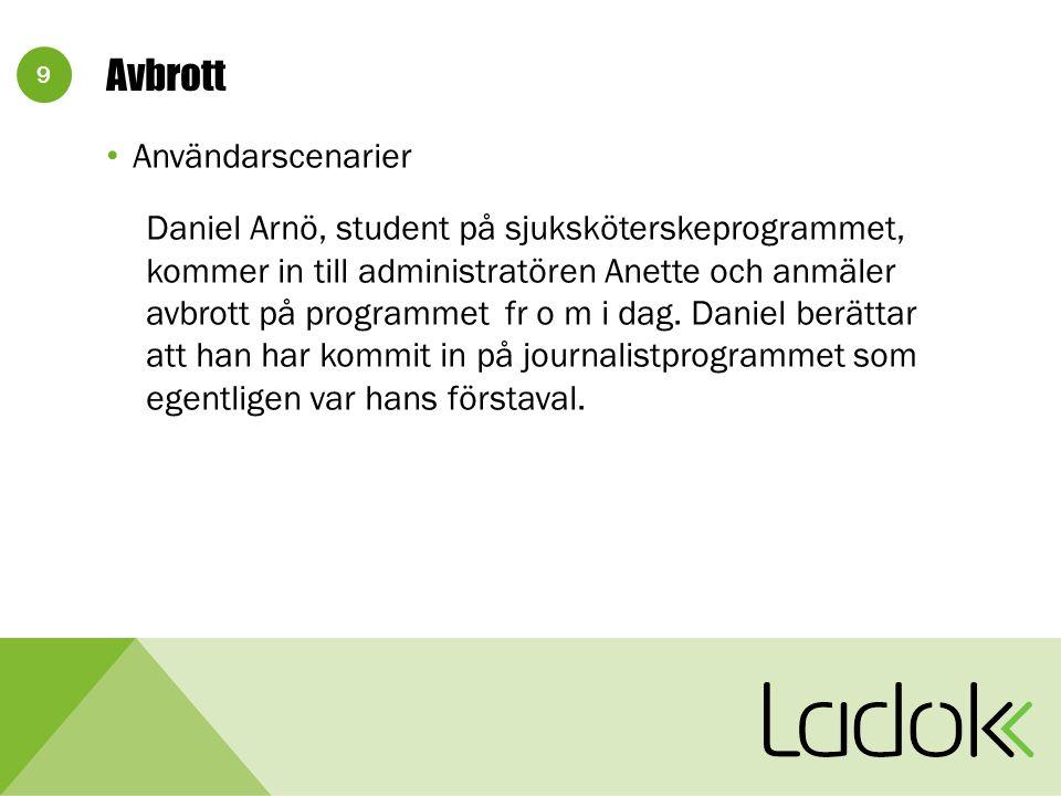 9 Avbrott Användarscenarier Daniel Arnö, student på sjuksköterskeprogrammet, kommer in till administratören Anette och anmäler avbrott på programmet fr o m i dag.