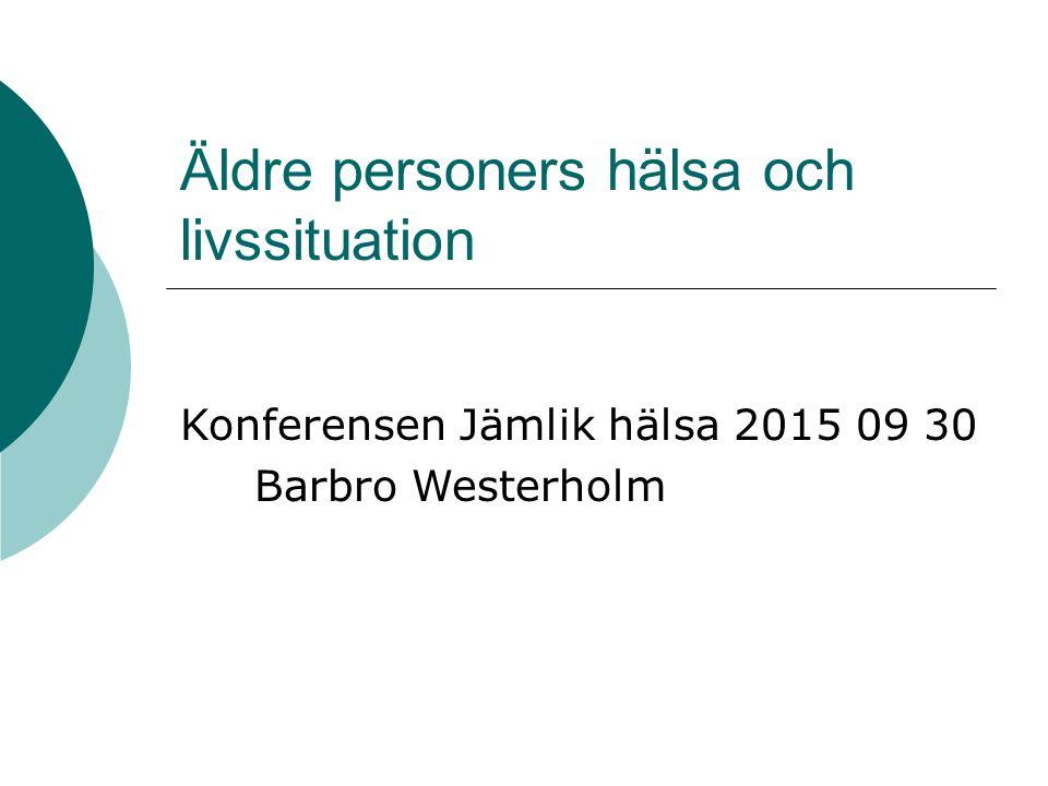 Äldre personers hälsa och livssituation Konferensen Jämlik hälsa 2015 09 30 Barbro Westerholm