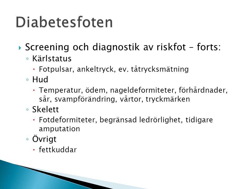  Screening och diagnostik av riskfot – forts: ◦ Kärlstatus  Fotpulsar, ankeltryck, ev. tåtrycksmätning ◦ Hud  Temperatur, ödem, nageldeformiteter,