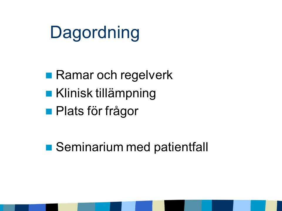 Dagordning Ramar och regelverk Klinisk tillämpning Plats för frågor Seminarium med patientfall
