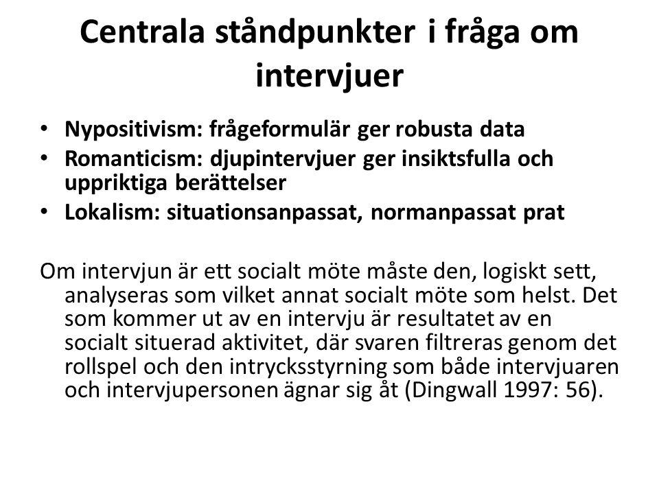 Centrala ståndpunkter i fråga om intervjuer Nypositivism: frågeformulär ger robusta data Romanticism: djupintervjuer ger insiktsfulla och uppriktiga b