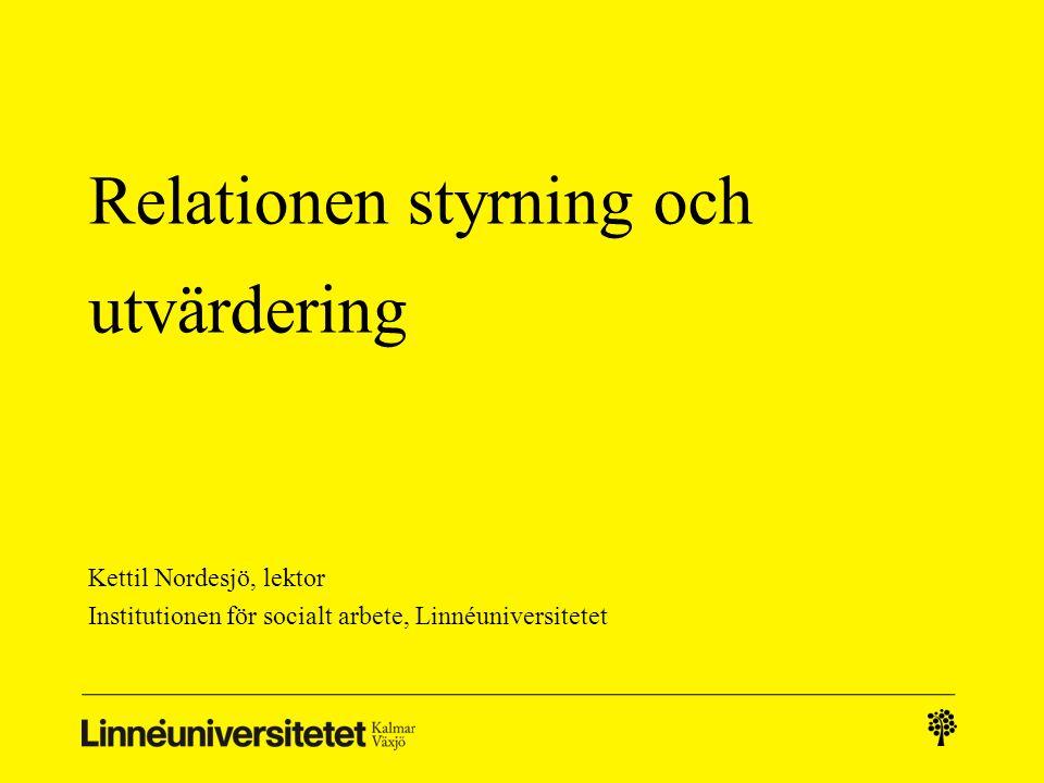 Relationen styrning och utvärdering Kettil Nordesjö, lektor Institutionen för socialt arbete, Linnéuniversitetet