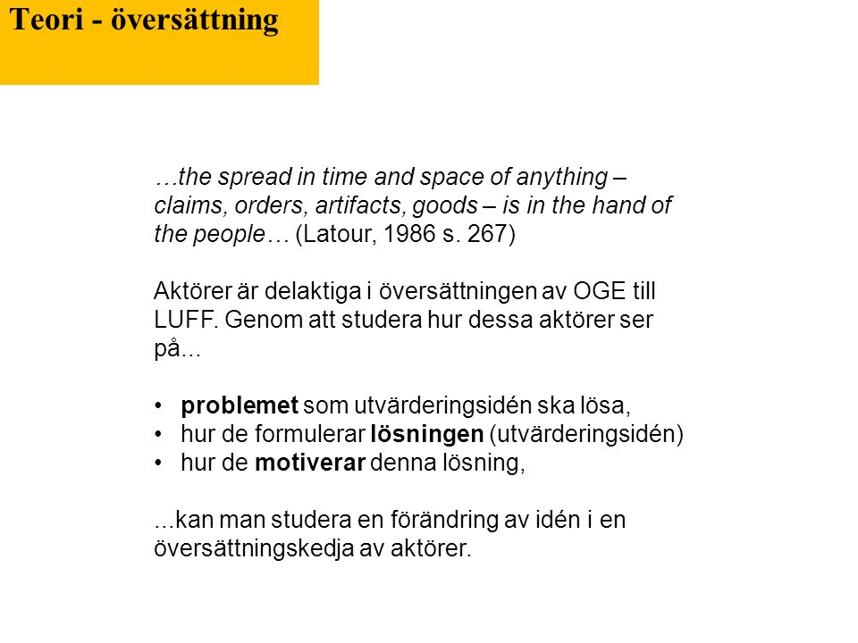 Teori - översättning …the spread in time and space of anything – claims, orders, artifacts, goods – is in the hand of the people… (Latour, 1986 s. 267