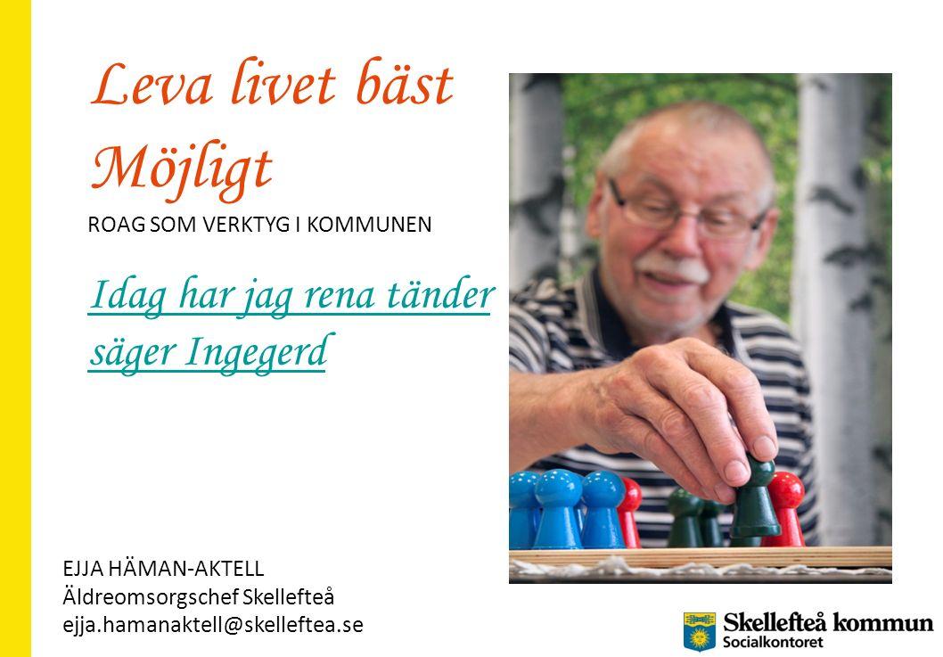 Leva livet bäst Möjligt ROAG SOM VERKTYG I KOMMUNEN Idag har jag rena tänder säger Ingegerd EJJA HÄMAN-AKTELL Äldreomsorgschef Skellefteå ejja.hamanak