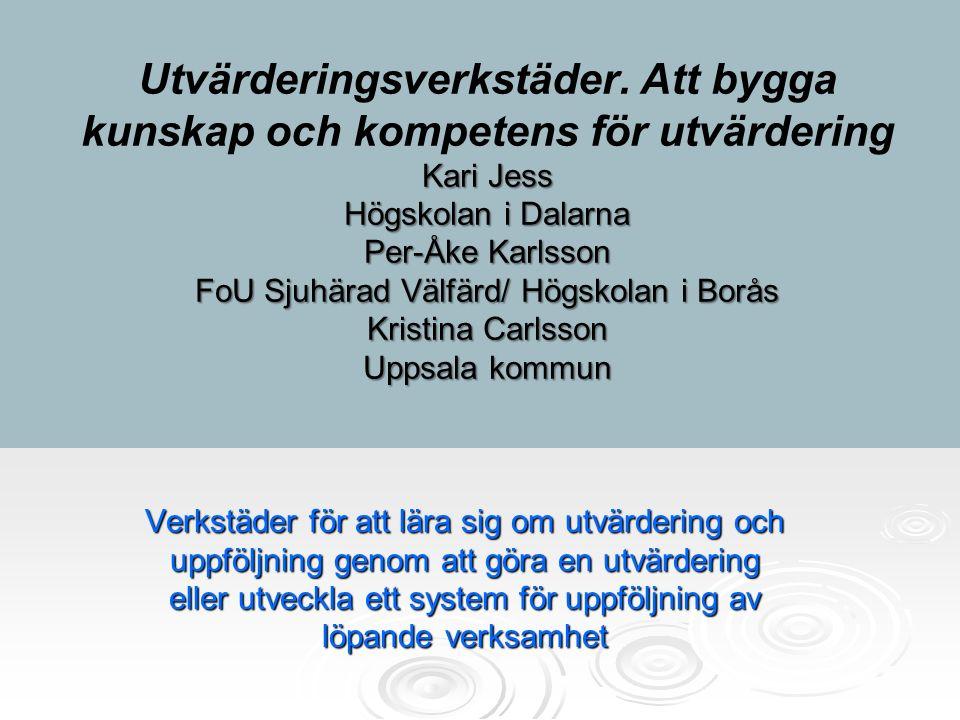 Kari Jess Högskolan i Dalarna Per-Åke Karlsson FoU Sjuhärad Välfärd/ Högskolan i Borås Kristina Carlsson Uppsala kommun Utvärderingsverkstäder. Att by