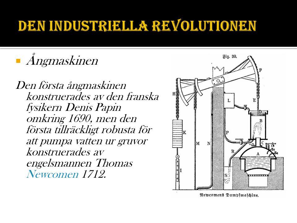  Ångmaskinen Den första ångmaskinen konstruerades av den franska fysikern Denis Papin omkring 1690, men den första tillräckligt robusta för att pumpa vatten ur gruvor konstruerades av engelsmannen Thomas Newcomen 1712.