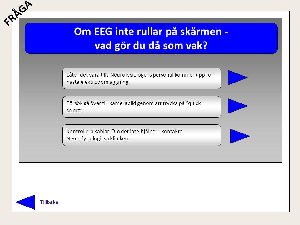 Om EEG inte rullar på skärmen - vad gör du då som vak? TillbakaFRÅGA Låter det vara tills Neurofysiologens personal kommer upp för nästa elektrodomläg