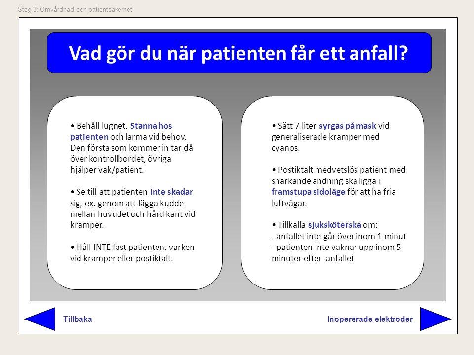 Vad gör du när patienten får ett anfall? Inopererade elektroder Tillbaka Steg 3: Omvårdnad och patientsäkerhet Behåll lugnet. Stanna hos patienten och