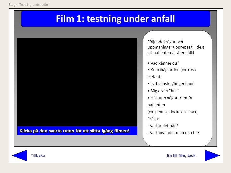 Film 1: testning under anfall En till film, tack.. Tillbaka Steg 4: Testning under anfall Följande frågor och uppmaningar upprepas till dess att patie