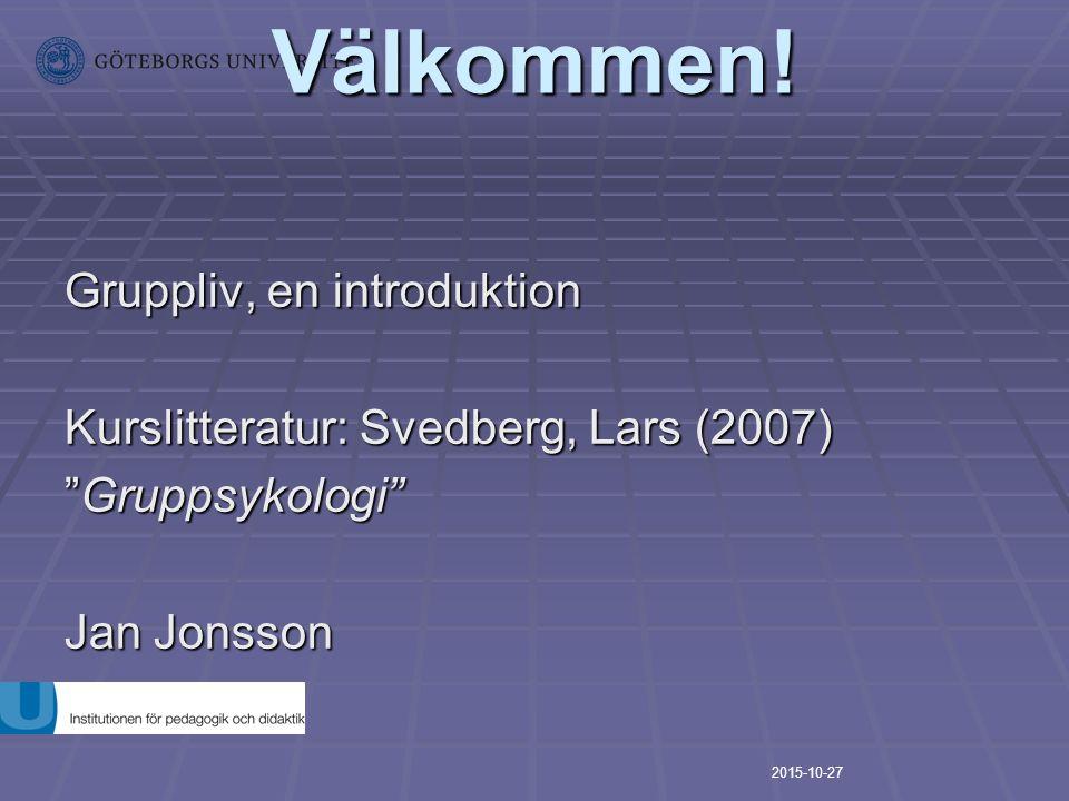 "Välkommen! Gruppliv, en introduktion Kurslitteratur: Svedberg, Lars (2007) ""Gruppsykologi"" Jan Jonsson Fikapaus 10.45-11-15 2015-10-27"