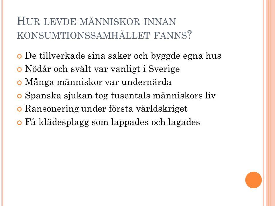 H UR LEVDE MÄNNISKOR INNAN KONSUMTIONSSAMHÄLLET FANNS ? De tillverkade sina saker och byggde egna hus Nödår och svält var vanligt i Sverige Många männ