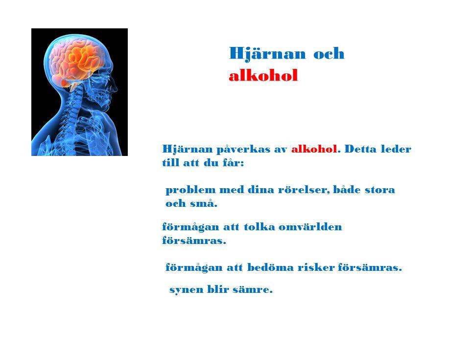 Hjärnan och alkohol Hjärnan påverkas av alkohol. Detta leder till att du får: problem med dina rörelser, både stora och små. förmågan att tolka omvärl
