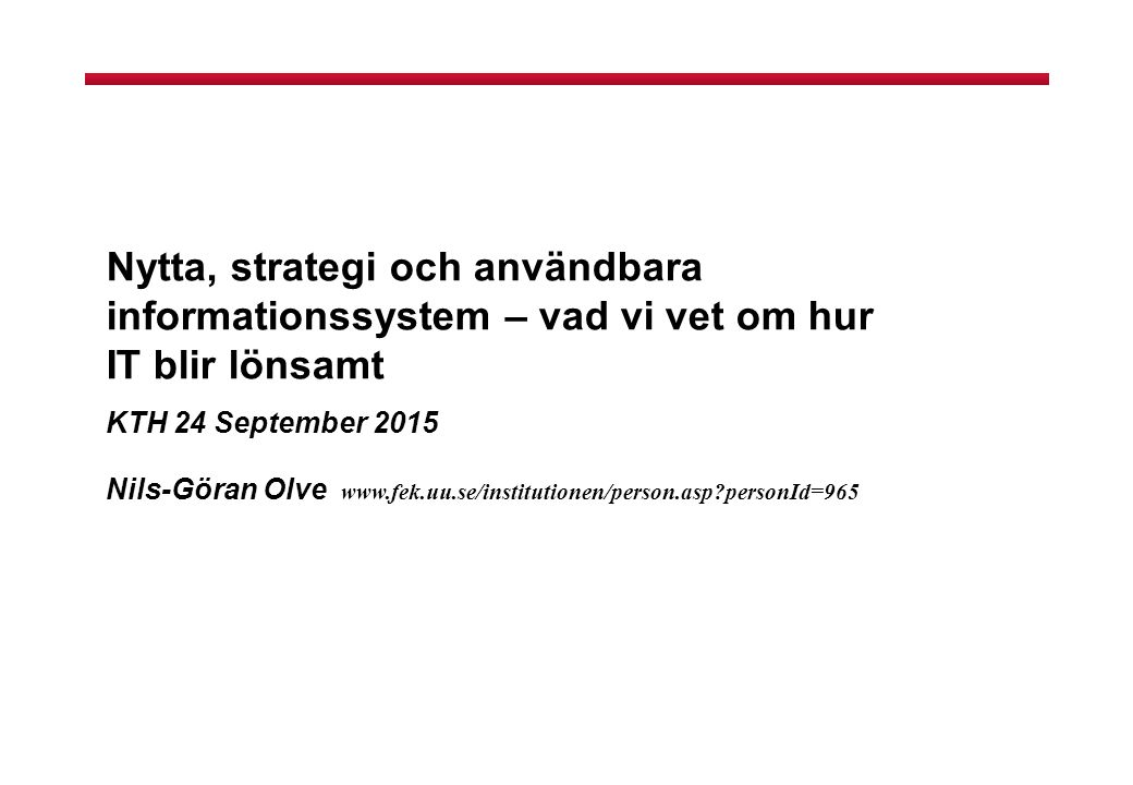 Nytta, strategi och användbara informationssystem – vad vi vet om hur IT blir lönsamt KTH 24 September 2015 Nils-Göran Olve www.fek.uu.se/institutionen/person.asp?personId=965