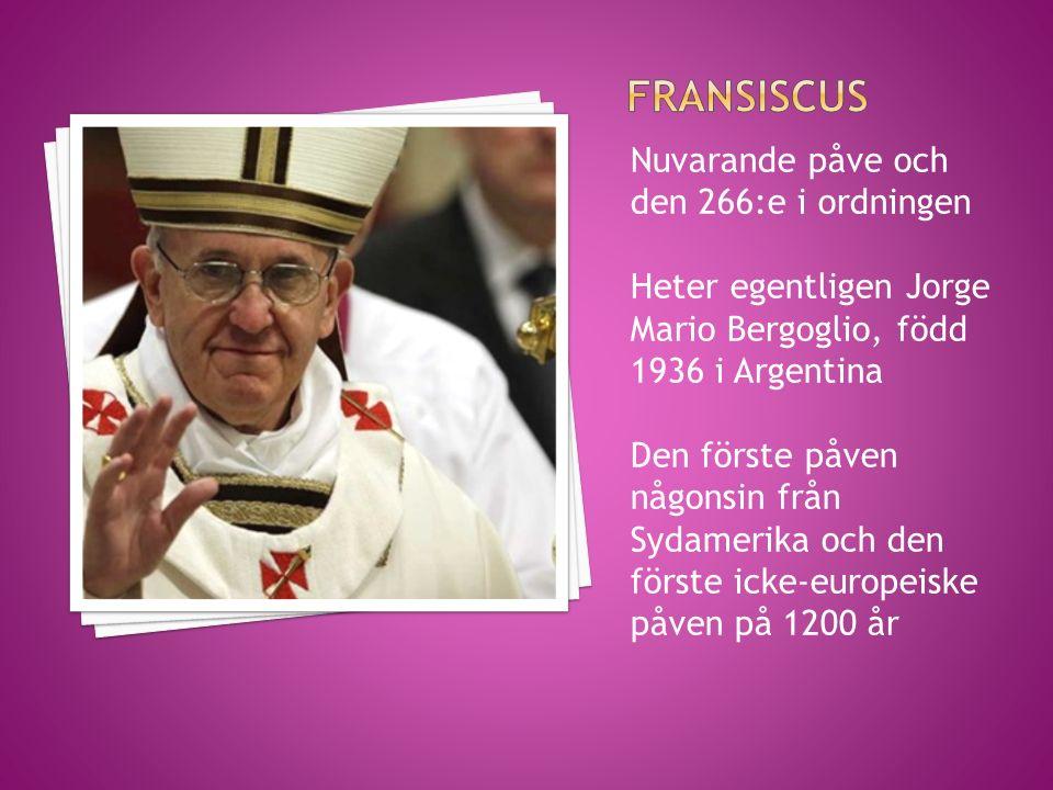 Nuvarande påve och den 266:e i ordningen Heter egentligen Jorge Mario Bergoglio, född 1936 i Argentina Den förste påven någonsin från Sydamerika och d