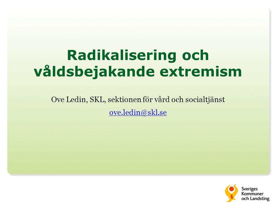 Radikalisering och våldsbejakande extremism Ove Ledin, SKL, sektionen för vård och socialtjänst ove.ledin@skl.se