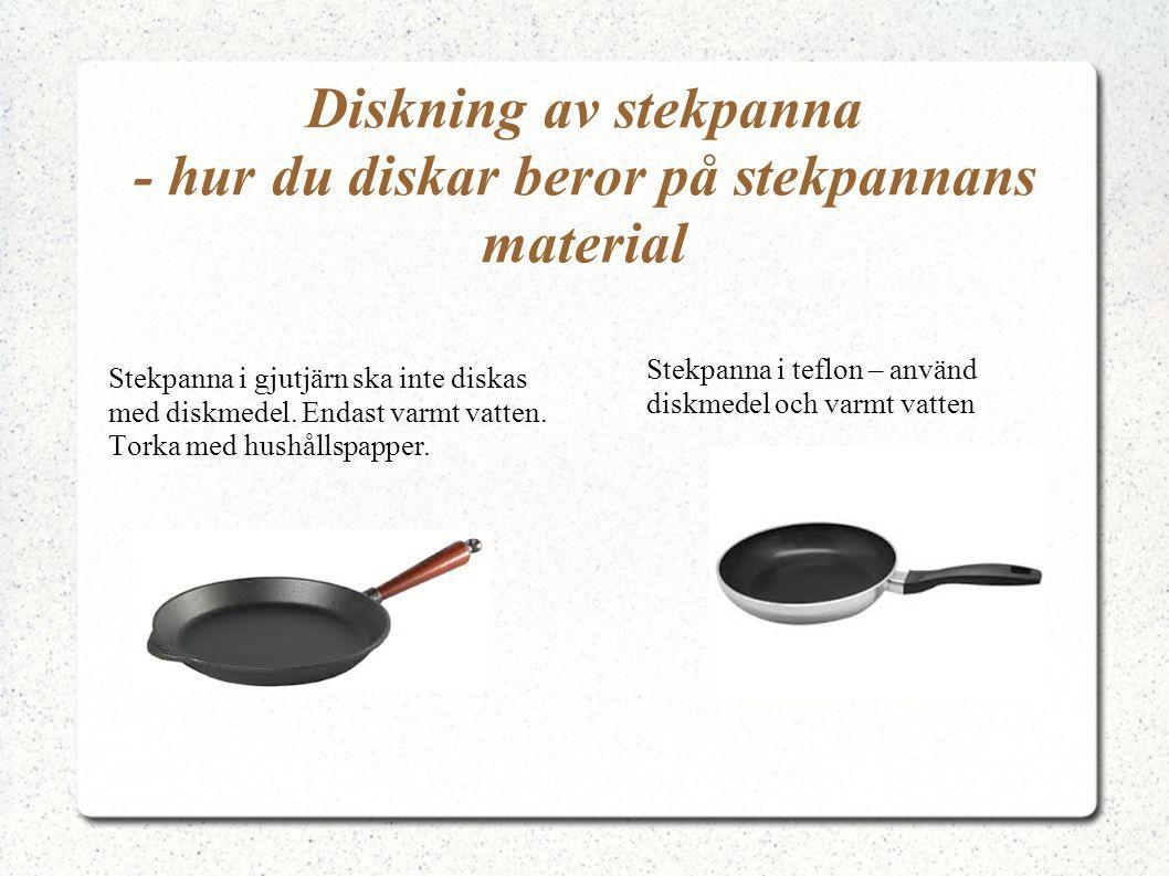 Diskning av stekpanna - hur du diskar beror på stekpannans material Stekpanna i gjutjärn ska inte diskas med diskmedel. Endast varmt vatten. Torka med