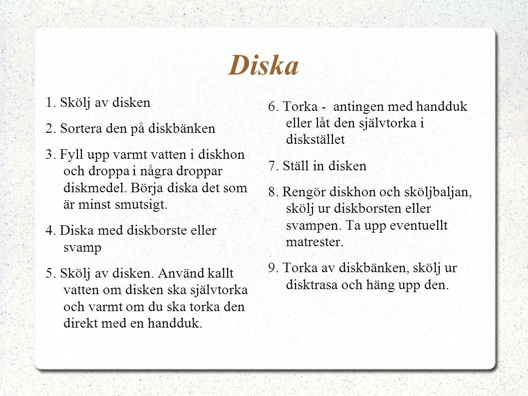 Diska 1. Skölj av disken 2. Sortera den på diskbänken 3. Fyll upp varmt vatten i diskhon och droppa i några droppar diskmedel. Börja diska det som är