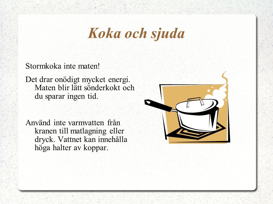 Koka och sjuda Stormkoka inte maten! Det drar onödigt mycket energi. Maten blir lätt sönderkokt och du sparar ingen tid. Använd inte varmvatten från k