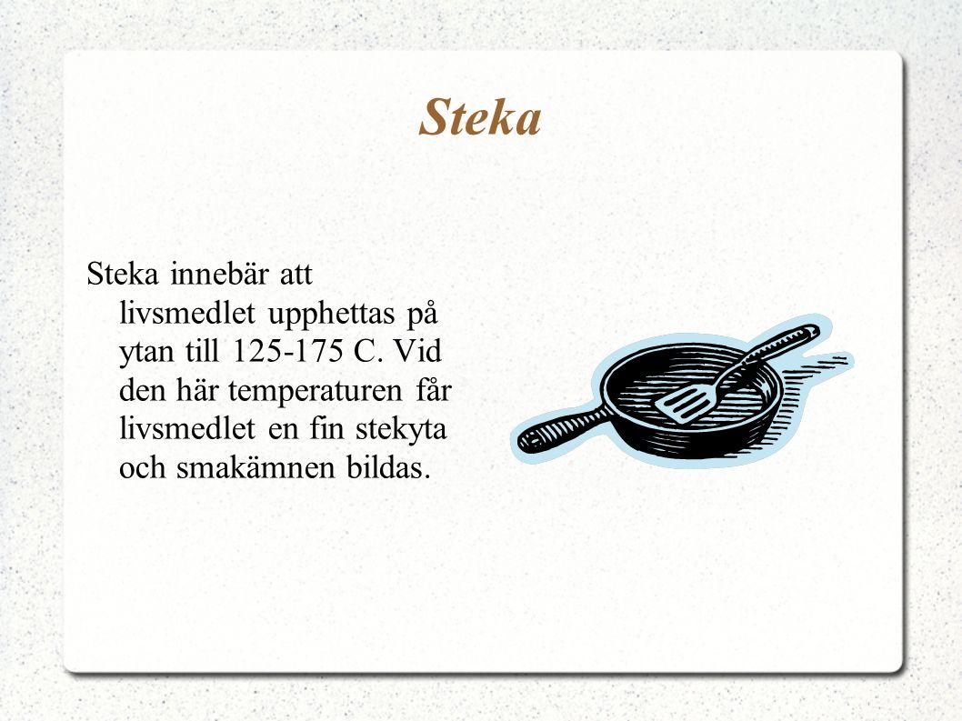 Steka Steka innebär att livsmedlet upphettas på ytan till 125-175 C. Vid den här temperaturen får livsmedlet en fin stekyta och smakämnen bildas.