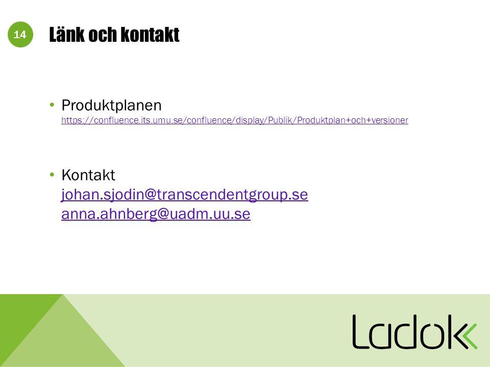 14 Länk och kontakt Produktplanen https://confluence.its.umu.se/confluence/display/Publik/Produktplan+och+versioner https://confluence.its.umu.se/confluence/display/Publik/Produktplan+och+versioner Kontakt johan.sjodin@transcendentgroup.se anna.ahnberg@uadm.uu.se johan.sjodin@transcendentgroup.se anna.ahnberg@uadm.uu.se