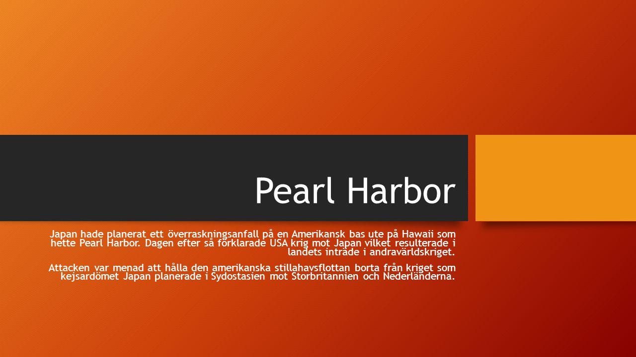 Pearl Harbor Japan hade planerat ett överraskningsanfall på en Amerikansk bas ute på Hawaii som hette Pearl Harbor. Dagen efter så förklarade USA krig