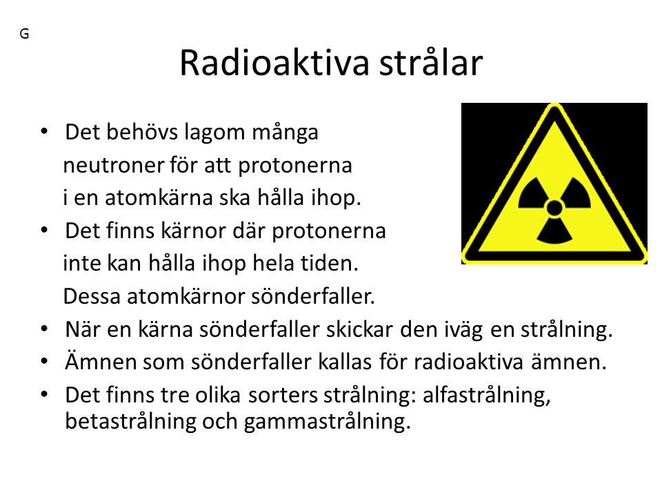 Radioaktiva strålar Det behövs lagom många neutroner för att protonerna i en atomkärna ska hålla ihop. Det finns kärnor där protonerna inte kan hålla