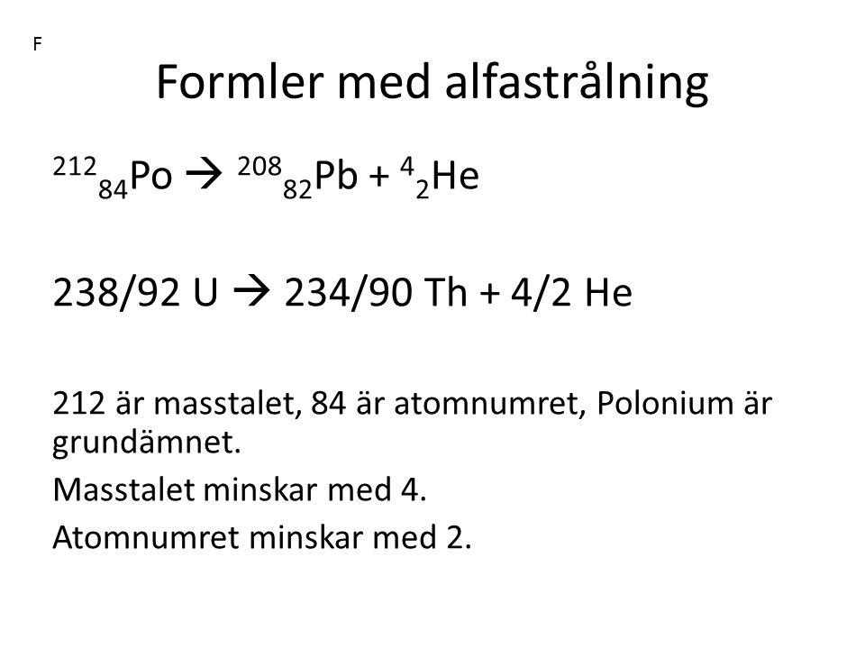 Formler med alfastrålning 212 84 Po  208 82 Pb + 4 2 He 238/92 U  234/90 Th + 4/2 He 212 är masstalet, 84 är atomnumret, Polonium är grundämnet. Mas
