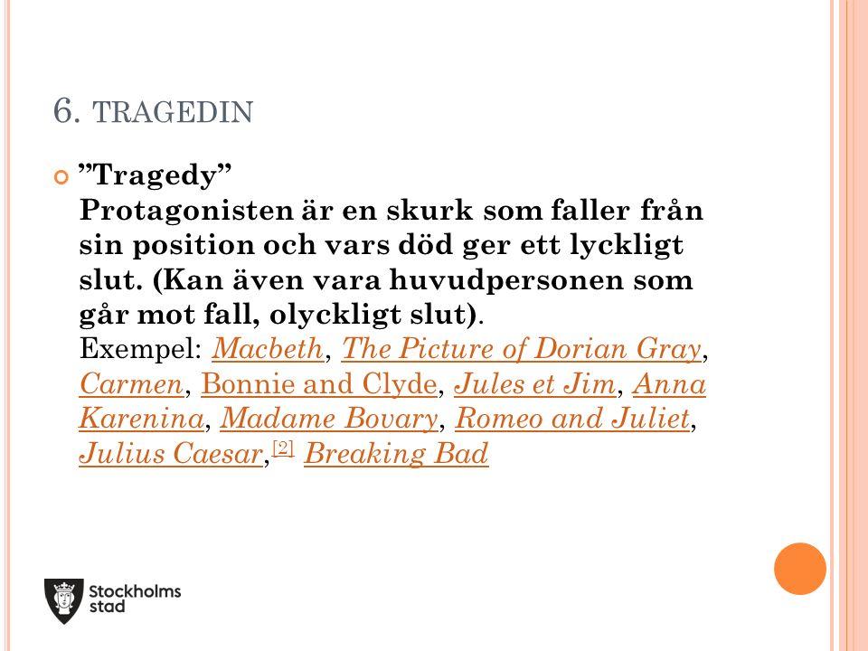 """6. TRAGEDIN """"Tragedy"""" Protagonisten är en skurk som faller från sin position och vars död ger ett lyckligt slut. (Kan även vara huvudpersonen som går"""