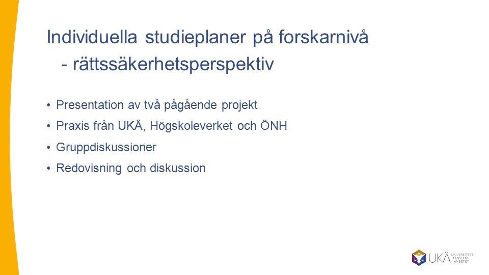 Individuella studieplaner på forskarnivå - rättssäkerhetsperspektiv Presentation av två pågående projekt Praxis från UKÄ, Högskoleverket och ÖNH Grupp