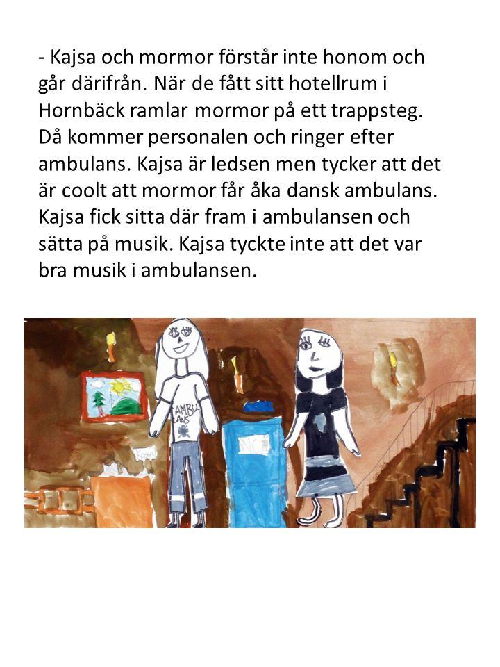 - Kajsa och mormor förstår inte honom och går därifrån. När de fått sitt hotellrum i Hornbäck ramlar mormor på ett trappsteg. Då kommer personalen och