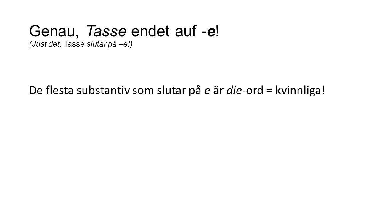 Genau, Tasse endet auf -e! (Just det, Tasse slutar på –e!) De flesta substantiv som slutar på e är die-ord = kvinnliga!