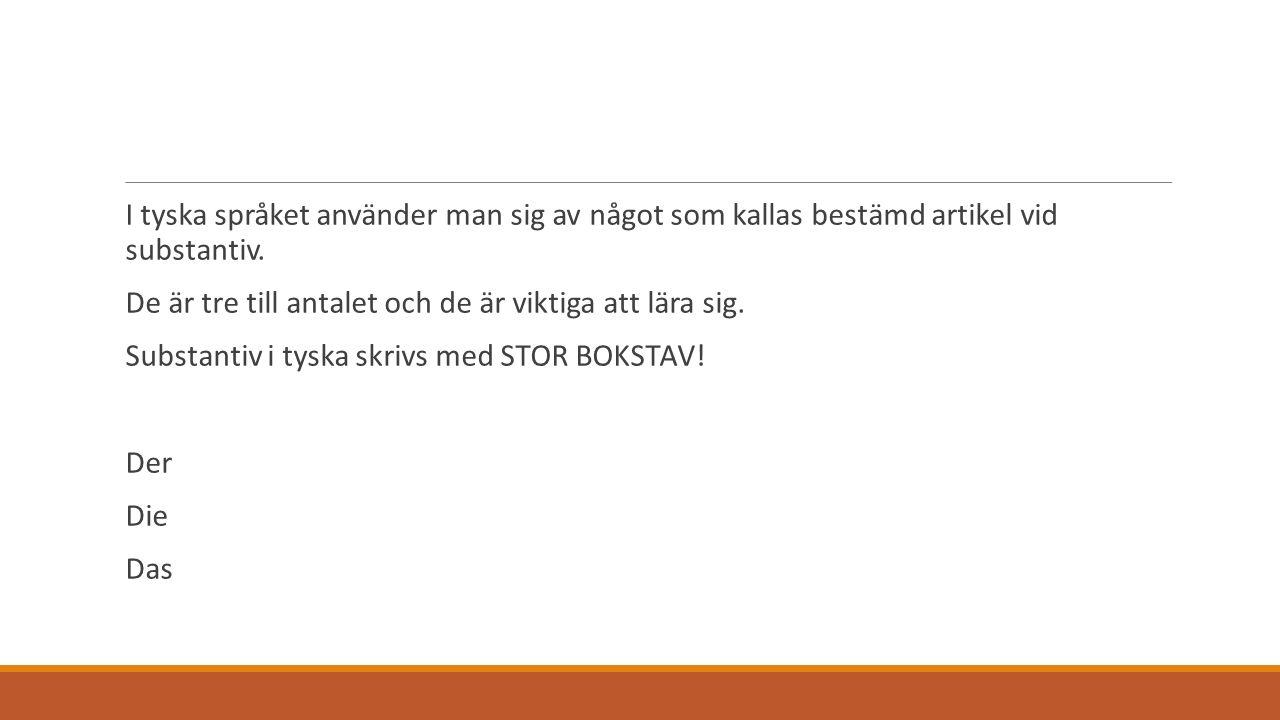 EX: der Stuhlstolen die Sonnesolen das Haushuset KOM IHÅG!! Substantiv alltid med stor bokstav!!