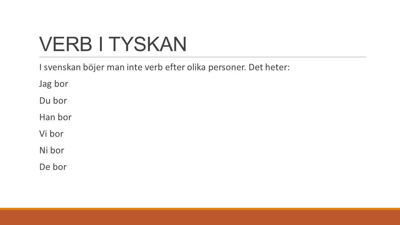VERB I TYSKAN I svenskan böjer man inte verb efter olika personer. Det heter: Jag bor Du bor Han bor Vi bor Ni bor De bor