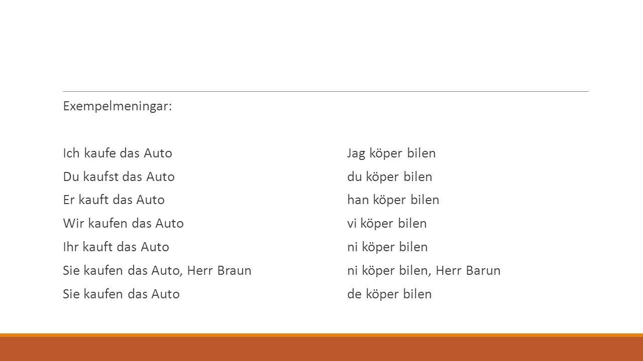 Exempelmeningar: Ich kaufe das AutoJag köper bilen Du kaufst das Autodu köper bilen Er kauft das Autohan köper bilen Wir kaufen das Autovi köper bilen