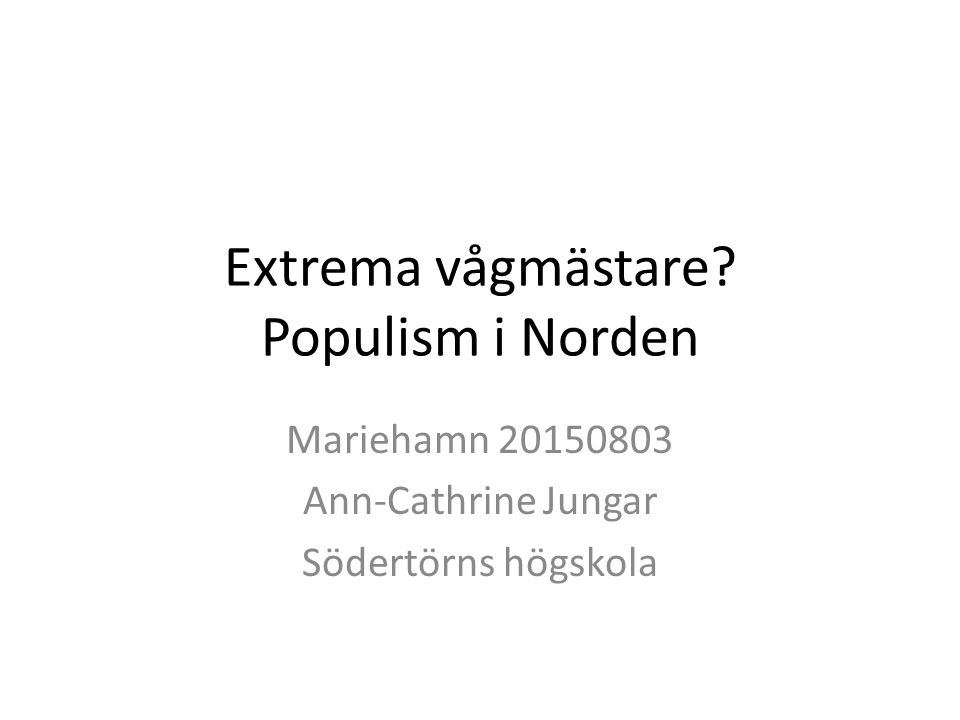 Extrema vågmästare? Populism i Norden Mariehamn 20150803 Ann-Cathrine Jungar Södertörns högskola