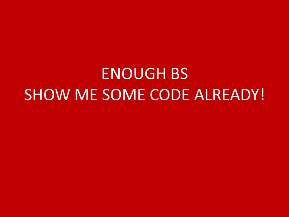 ENOUGH BS SHOW ME SOME CODE ALREADY!