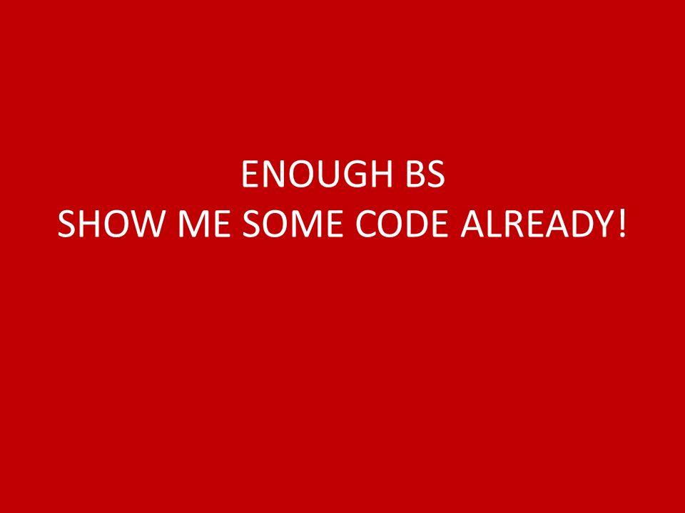 ENOUGH BS SHOW ME SOME CODE ALREADY!