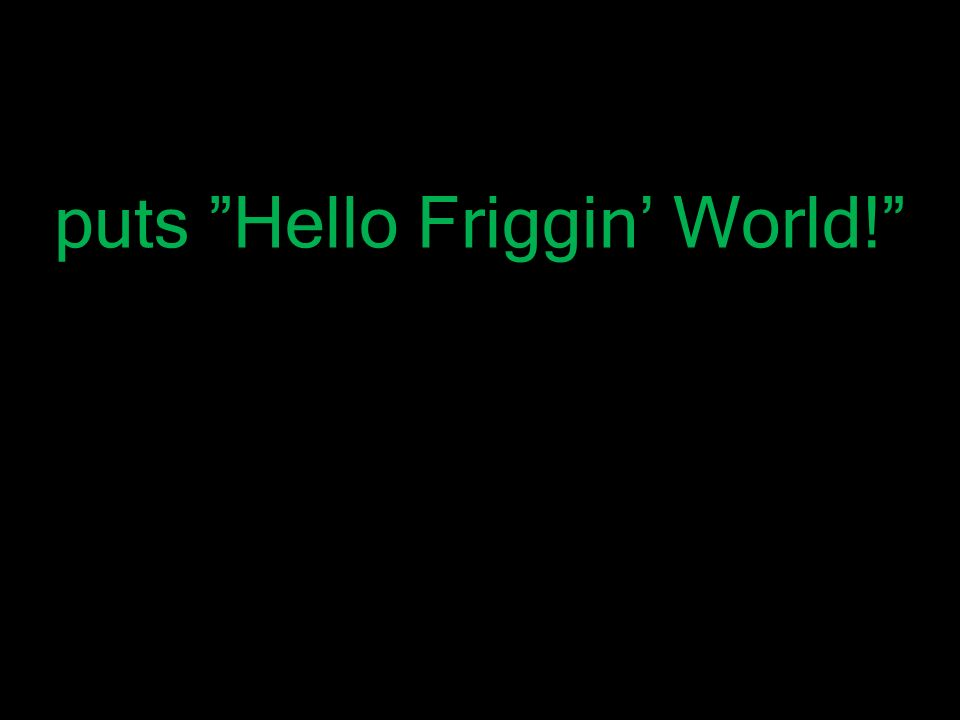 "puts ""Hello Friggin' World!"""